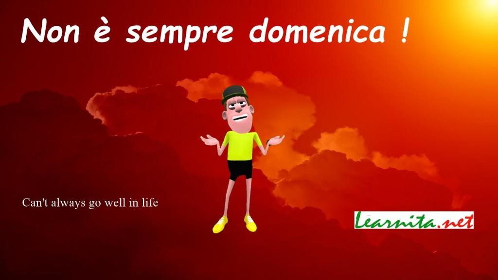 Italian idioms . Non è sempre domenica